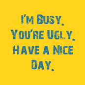 Dámské tričko s potiskem - I'm busy. You're ugly. Have a nice day yellow